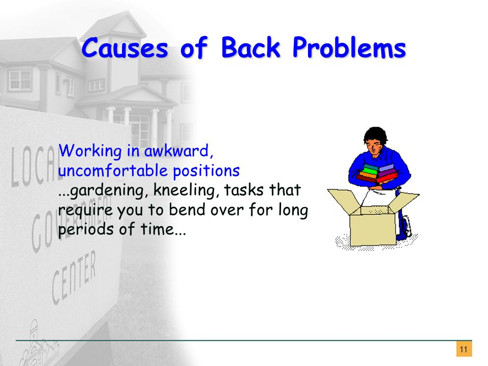 11 Causes of Back Problems Working in awkward, uncomfortable positions...gardening, kneeling, tasks that require you to bend over for long periods of time...