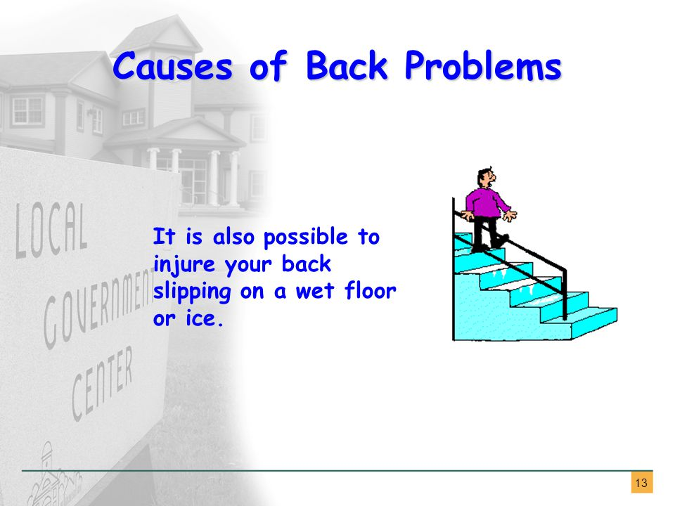 13 Causes of Back Problems It is also possible to injure your back slipping on a wet floor or ice.
