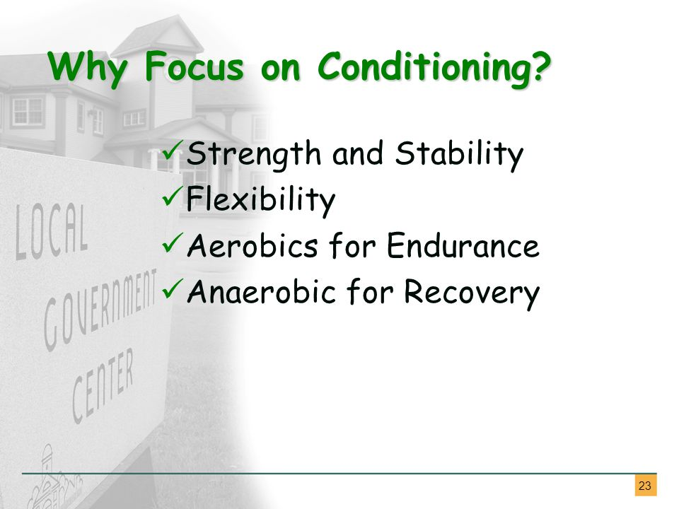 23 Strength and Stability Flexibility Aerobics for Endurance Anaerobic for Recovery Why Focus on Conditioning