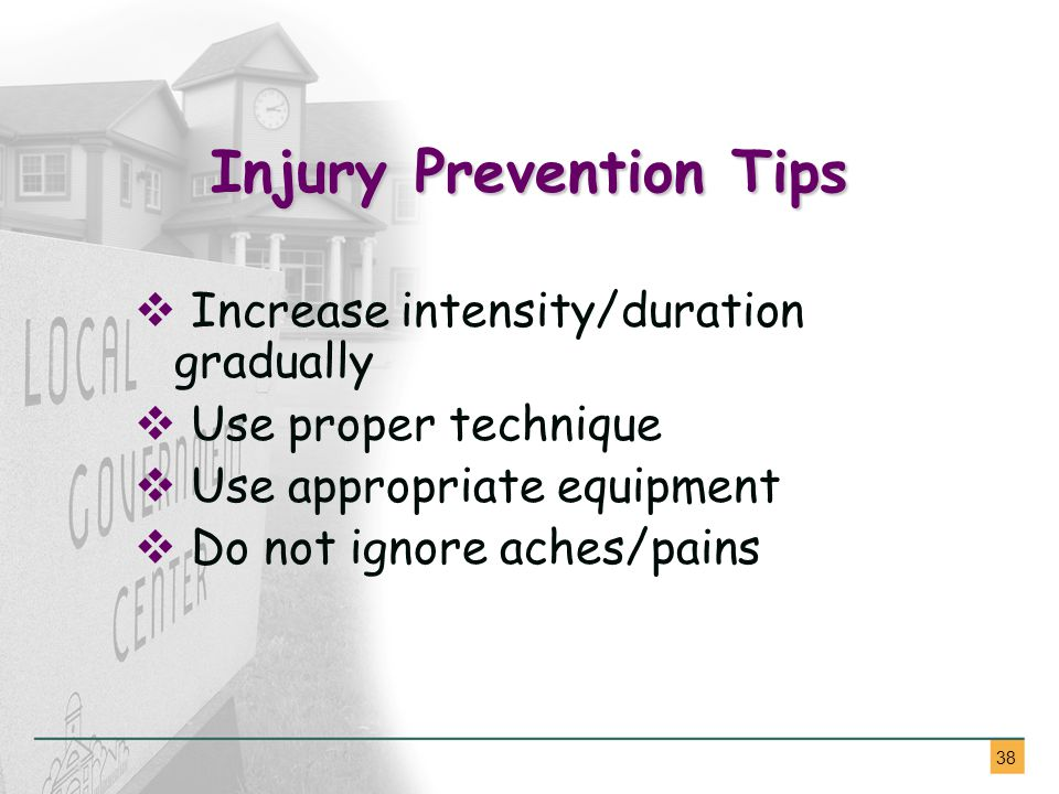 38 Injury Prevention Tips  Increase intensity/duration gradually  Use proper technique  Use appropriate equipment  Do not ignore aches/pains
