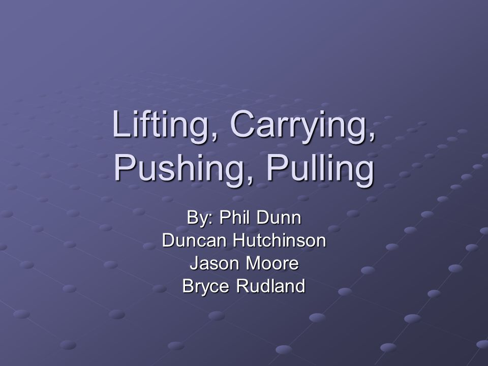 Lifting, Carrying, Pushing, Pulling By: Phil Dunn Duncan Hutchinson Jason Moore Bryce Rudland