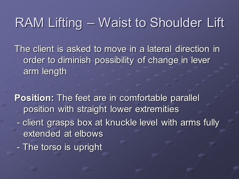RAM Lifting – Waist to Shoulder Lift The client is asked to move in a lateral direction in order to diminish possibility of change in lever arm length