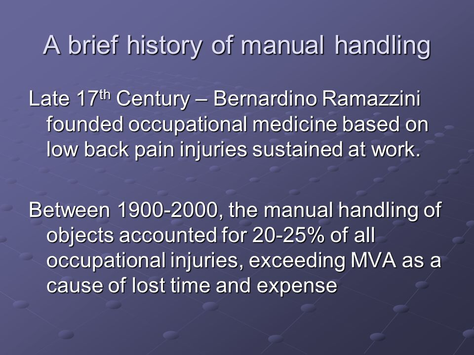A brief history of manual handling Late 17 th Century – Bernardino Ramazzini founded occupational medicine based on low back pain injuries sustained a