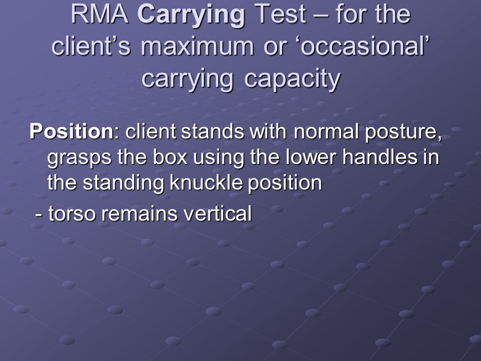 RMA Carrying Test – for the client's maximum or 'occasional' carrying capacity Position: client stands with normal posture, grasps the box using the l