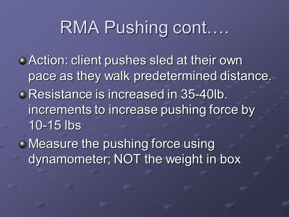 RMA Pushing cont…. Action: client pushes sled at their own pace as they walk predetermined distance. Resistance is increased in 35-40lb. increments to