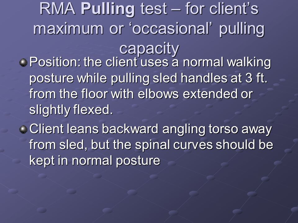 RMA Pulling test – for client's maximum or 'occasional' pulling capacity Position: the client uses a normal walking posture while pulling sled handles