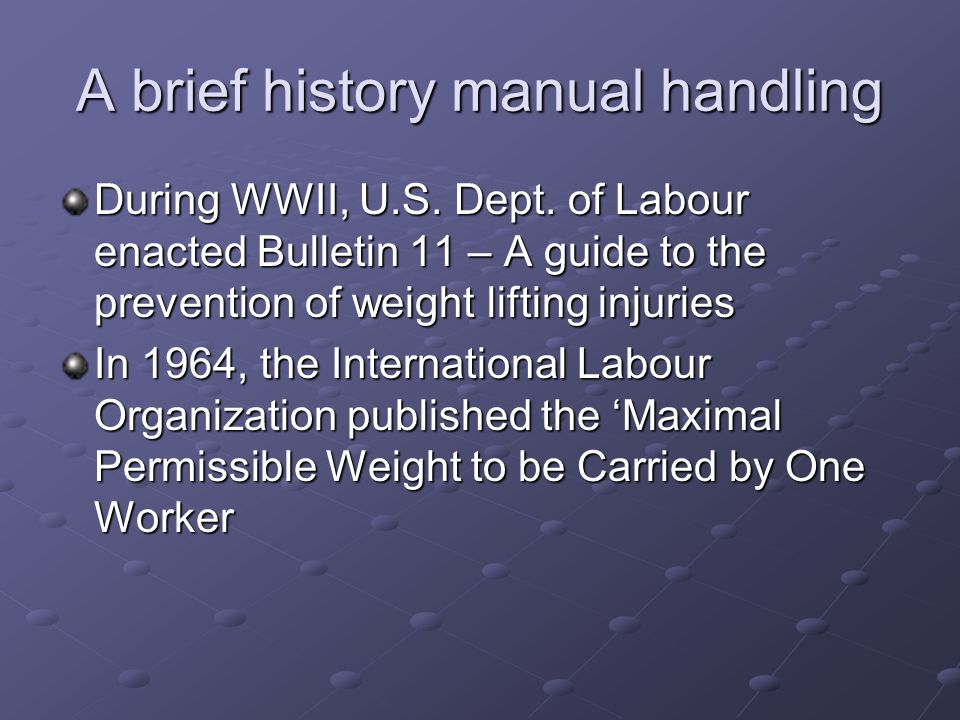 A brief history manual handling During WWII, U.S. Dept. of Labour enacted Bulletin 11 – A guide to the prevention of weight lifting injuries In 1964,