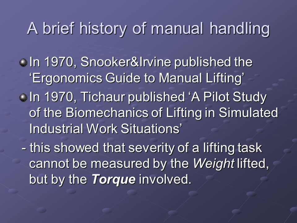 A brief history of manual handling In 1970, Snooker&Irvine published the 'Ergonomics Guide to Manual Lifting' In 1970, Tichaur published 'A Pilot Stud