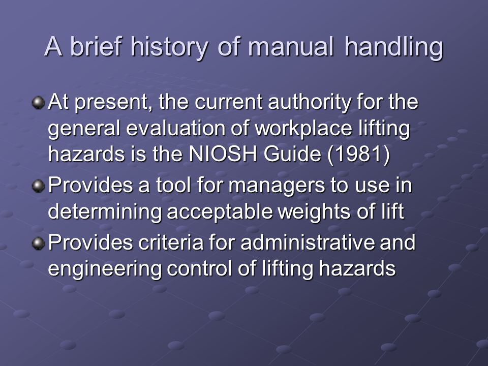 A brief history of manual handling At present, the current authority for the general evaluation of workplace lifting hazards is the NIOSH Guide (1981)