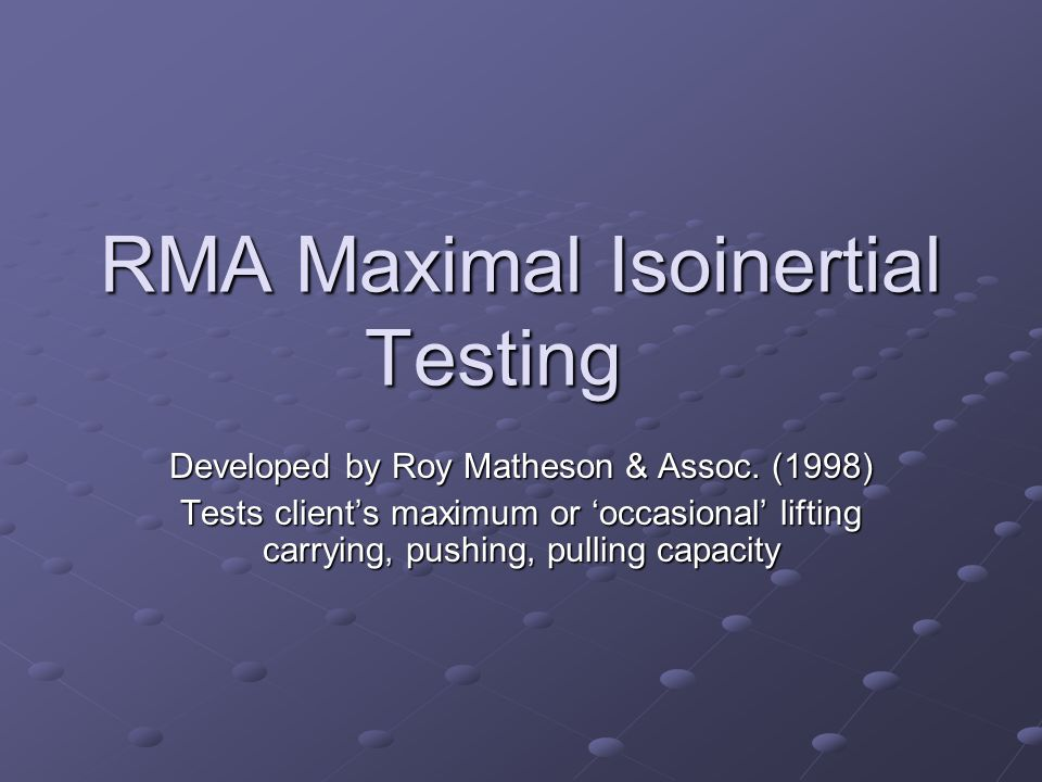 RMA Maximal Isoinertial Testing Developed by Roy Matheson & Assoc. (1998) Tests client's maximum or 'occasional' lifting carrying, pushing, pulling ca