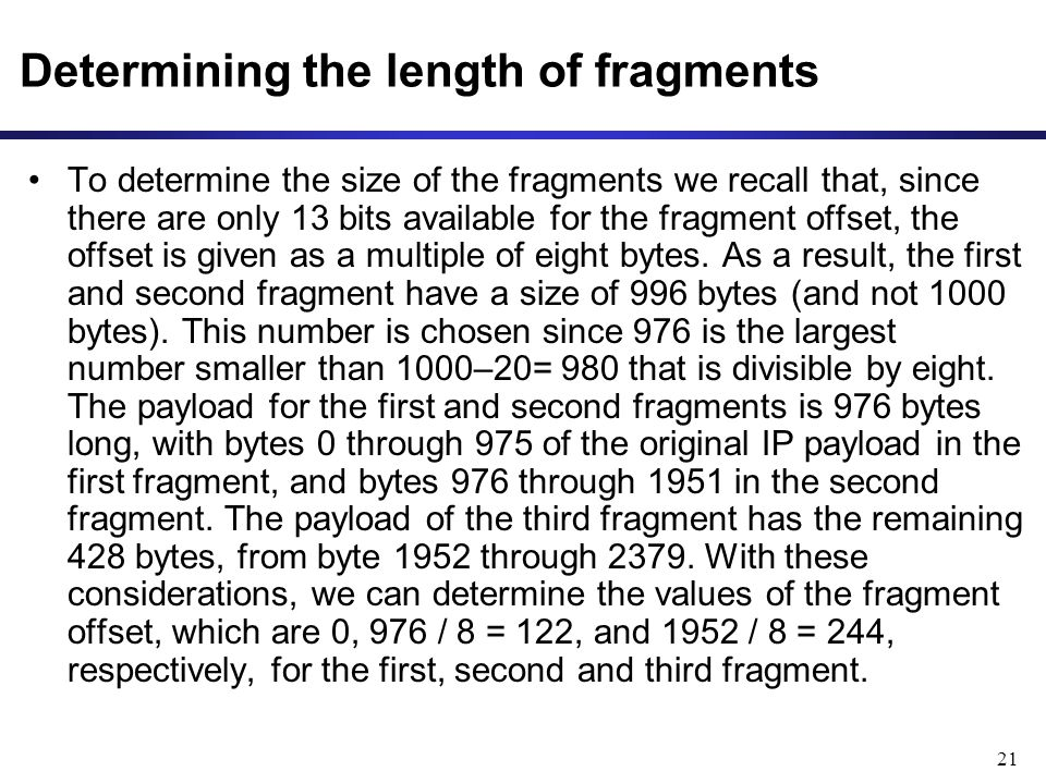 21 Determining the length of fragments To determine the size of the fragments we recall that, since there are only 13 bits available for the fragment offset, the offset is given as a multiple of eight bytes.
