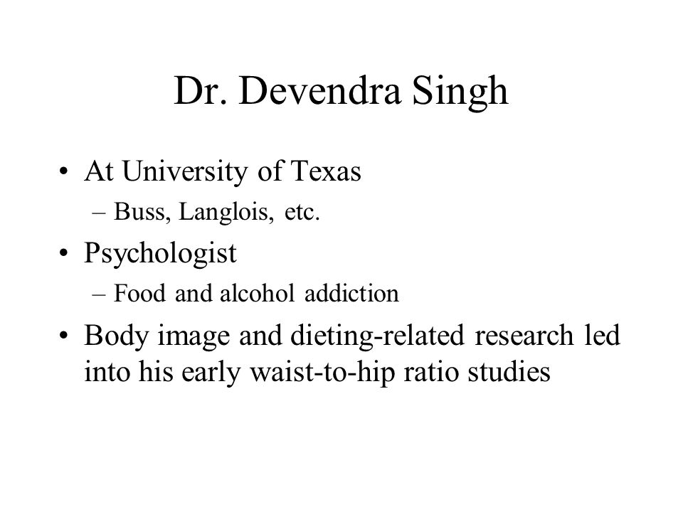 Dr. Devendra Singh At University of Texas –Buss, Langlois, etc. Psychologist –Food and alcohol addiction Body image and dieting-related research led i