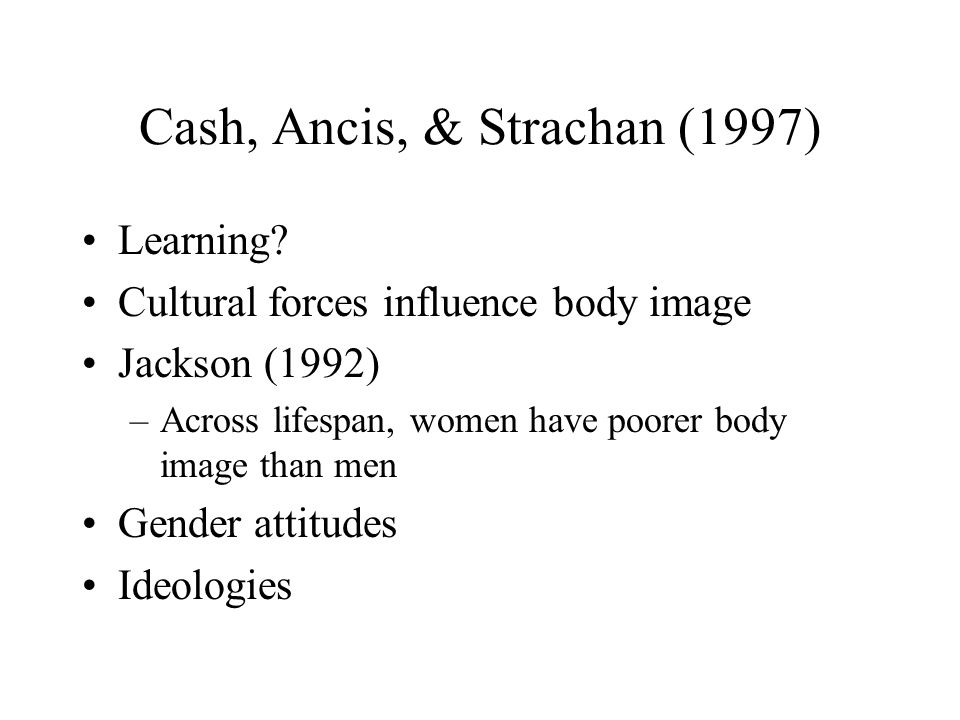 Cash, Ancis, & Strachan (1997) Learning? Cultural forces influence body image Jackson (1992) –Across lifespan, women have poorer body image than men G