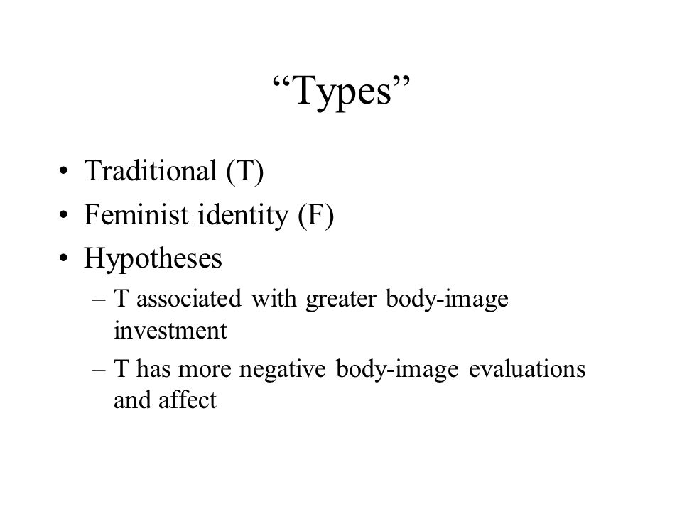 """""""Types"""" Traditional (T) Feminist identity (F) Hypotheses –T associated with greater body-image investment –T has more negative body-image evaluations"""