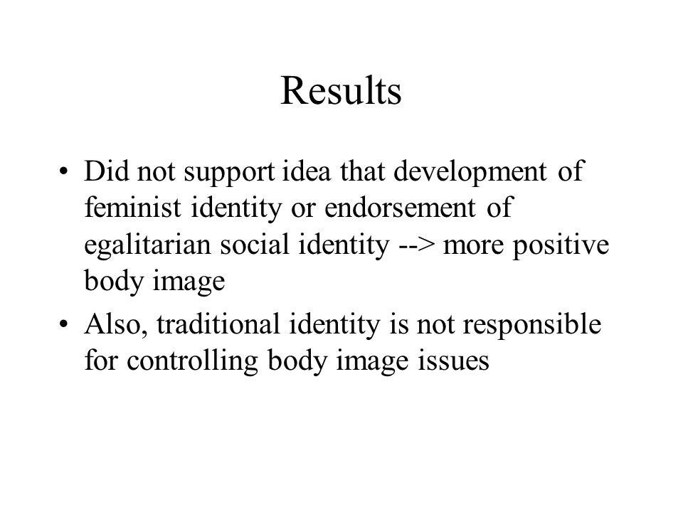 Results Did not support idea that development of feminist identity or endorsement of egalitarian social identity --> more positive body image Also, tr