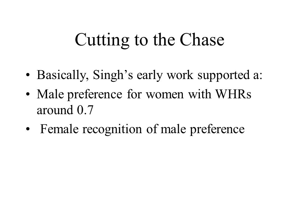 Cutting to the Chase Basically, Singh's early work supported a: Male preference for women with WHRs around 0.7 Female recognition of male preference