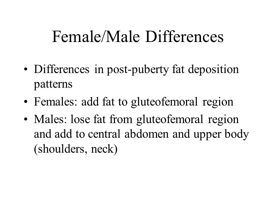 Female/Male Differences Differences in post-puberty fat deposition patterns Females: add fat to gluteofemoral region Males: lose fat from gluteofemoral region and add to central abdomen and upper body (shoulders, neck)