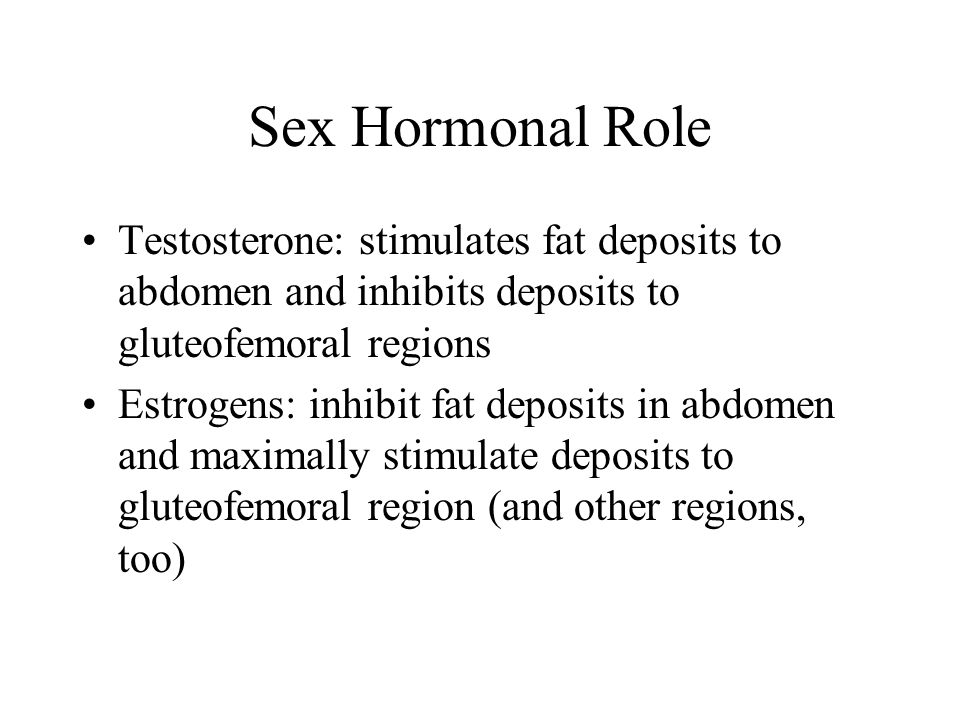 Sex Hormonal Role Testosterone: stimulates fat deposits to abdomen and inhibits deposits to gluteofemoral regions Estrogens: inhibit fat deposits in abdomen and maximally stimulate deposits to gluteofemoral region (and other regions, too)