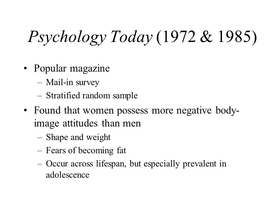 Psychology Today (1972 & 1985) Popular magazine –Mail-in survey –Stratified random sample Found that women possess more negative body- image attitudes than men –Shape and weight –Fears of becoming fat –Occur across lifespan, but especially prevalent in adolescence