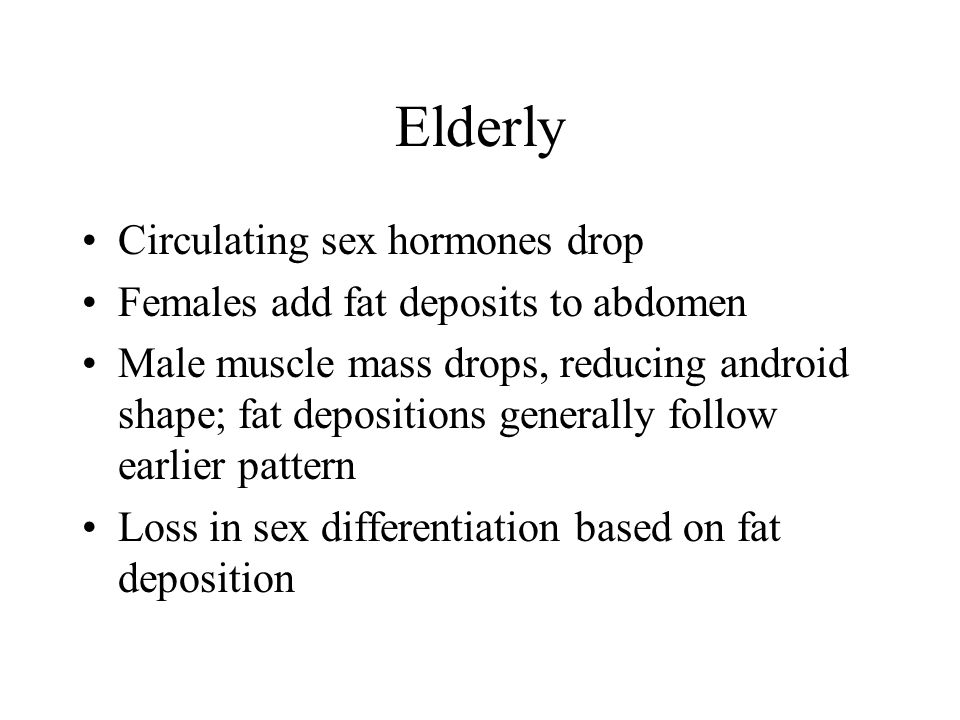 Elderly Circulating sex hormones drop Females add fat deposits to abdomen Male muscle mass drops, reducing android shape; fat depositions generally follow earlier pattern Loss in sex differentiation based on fat deposition