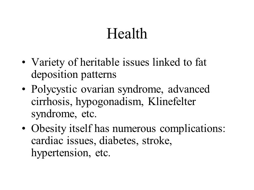 Health Variety of heritable issues linked to fat deposition patterns Polycystic ovarian syndrome, advanced cirrhosis, hypogonadism, Klinefelter syndrome, etc.