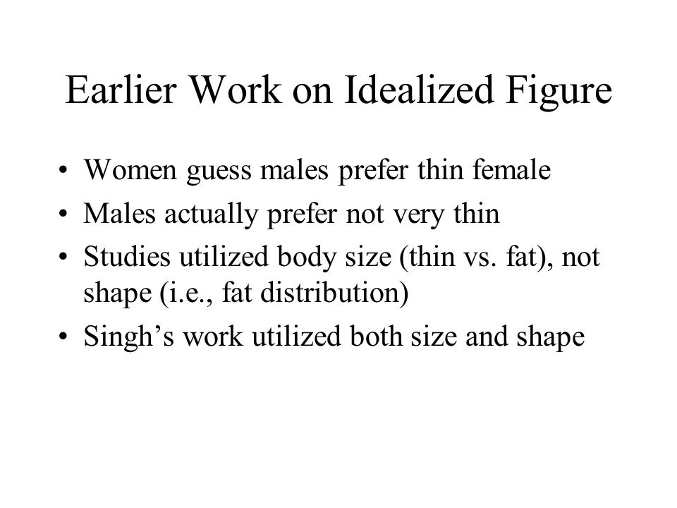 Earlier Work on Idealized Figure Women guess males prefer thin female Males actually prefer not very thin Studies utilized body size (thin vs.