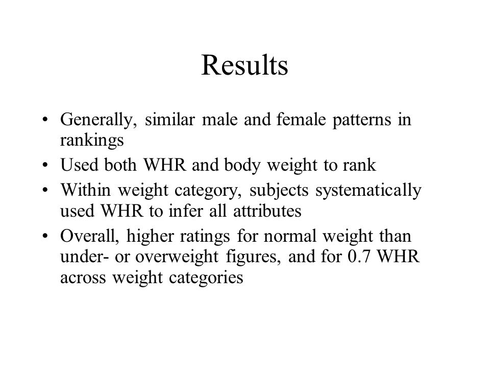 Results Generally, similar male and female patterns in rankings Used both WHR and body weight to rank Within weight category, subjects systematically