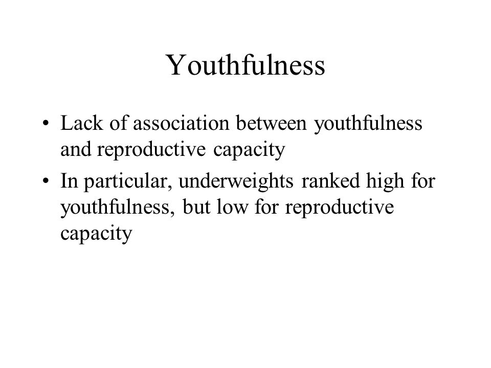 Youthfulness Lack of association between youthfulness and reproductive capacity In particular, underweights ranked high for youthfulness, but low for