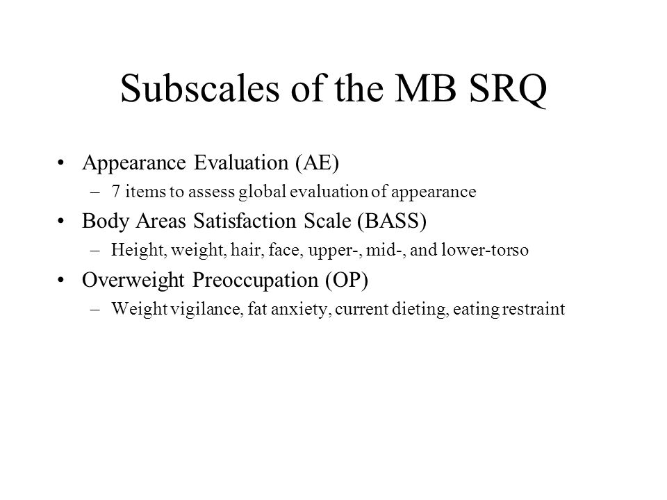 Subscales of the MB SRQ Appearance Evaluation (AE) –7 items to assess global evaluation of appearance Body Areas Satisfaction Scale (BASS) –Height, weight, hair, face, upper-, mid-, and lower-torso Overweight Preoccupation (OP) –Weight vigilance, fat anxiety, current dieting, eating restraint