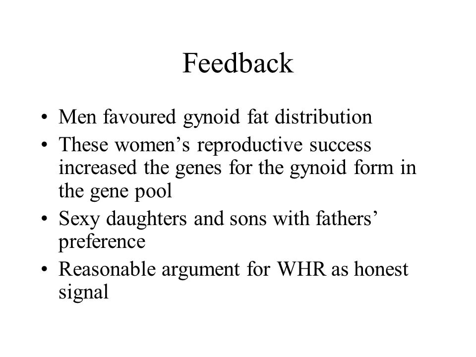 Feedback Men favoured gynoid fat distribution These women's reproductive success increased the genes for the gynoid form in the gene pool Sexy daughters and sons with fathers' preference Reasonable argument for WHR as honest signal