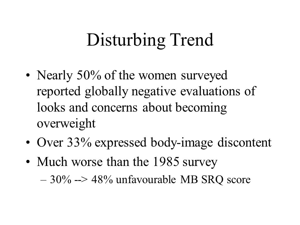 Disturbing Trend Nearly 50% of the women surveyed reported globally negative evaluations of looks and concerns about becoming overweight Over 33% expr