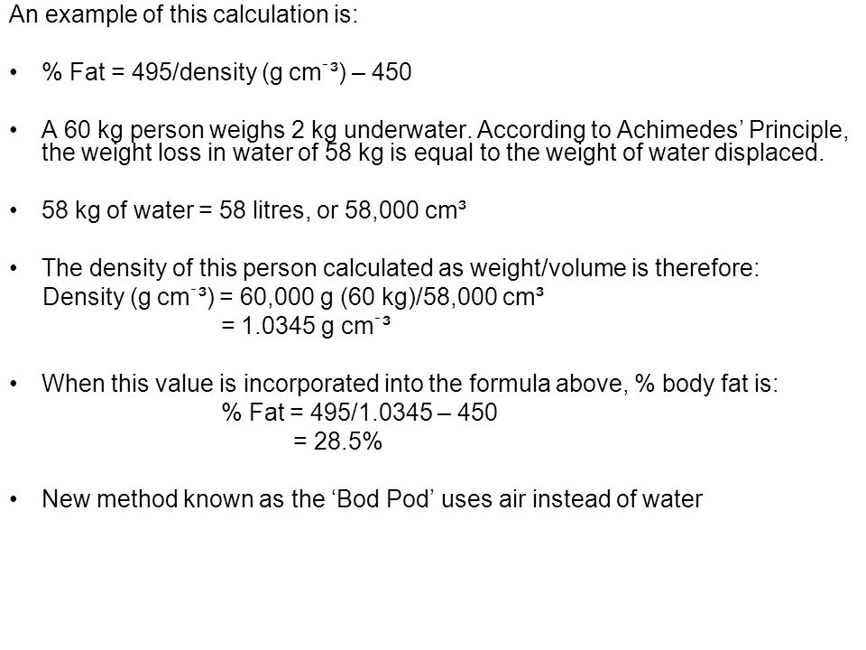 An example of this calculation is: % Fat = 495/density (g cmֿ³) – 450 A 60 kg person weighs 2 kg underwater. According to Achimedes' Principle, the we