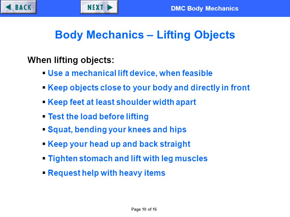DMC Body Mechanics Page 10 of 16 Body Mechanics – Lifting Objects When lifting objects:  Use a mechanical lift device, when feasible  Keep objects close to your body and directly in front  Keep feet at least shoulder width apart  Test the load before lifting  Squat, bending your knees and hips  Keep your head up and back straight  Tighten stomach and lift with leg muscles  Request help with heavy items
