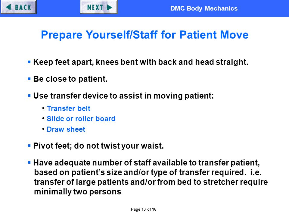 DMC Body Mechanics Page 13 of 16 Prepare Yourself/Staff for Patient Move  Keep feet apart, knees bent with back and head straight.