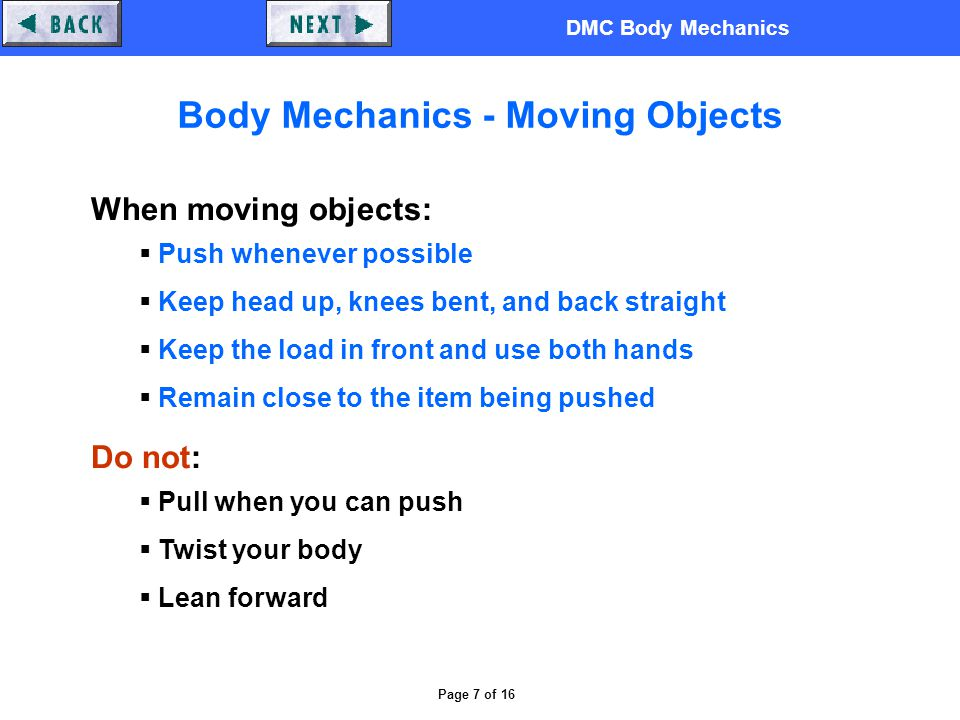 DMC Body Mechanics Page 7 of 16 Body Mechanics - Moving Objects When moving objects:  Push whenever possible  Keep head up, knees bent, and back straight  Keep the load in front and use both hands  Remain close to the item being pushed Do not:  Pull when you can push  Twist your body  Lean forward