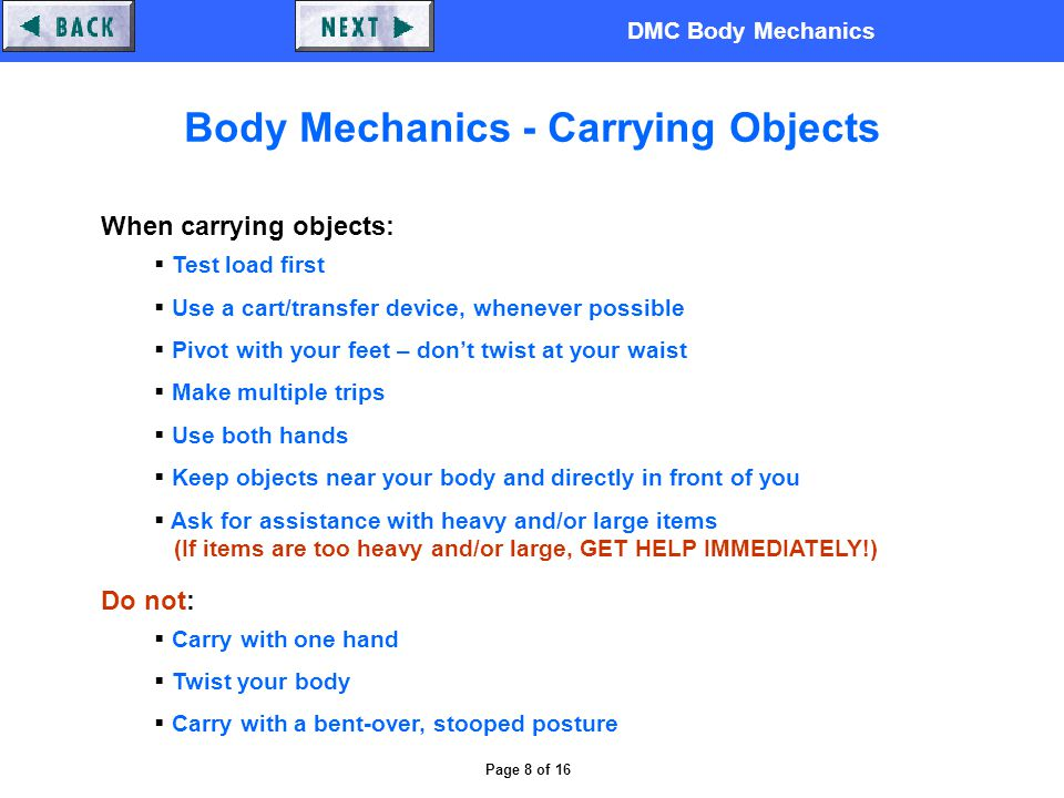DMC Body Mechanics Page 8 of 16 Body Mechanics - Carrying Objects When carrying objects:  Test load first  Use a cart/transfer device, whenever possible  Pivot with your feet – don't twist at your waist  Make multiple trips  Use both hands  Keep objects near your body and directly in front of you  Ask for assistance with heavy and/or large items (If items are too heavy and/or large, GET HELP IMMEDIATELY!) Do not:  Carry with one hand  Twist your body  Carry with a bent-over, stooped posture