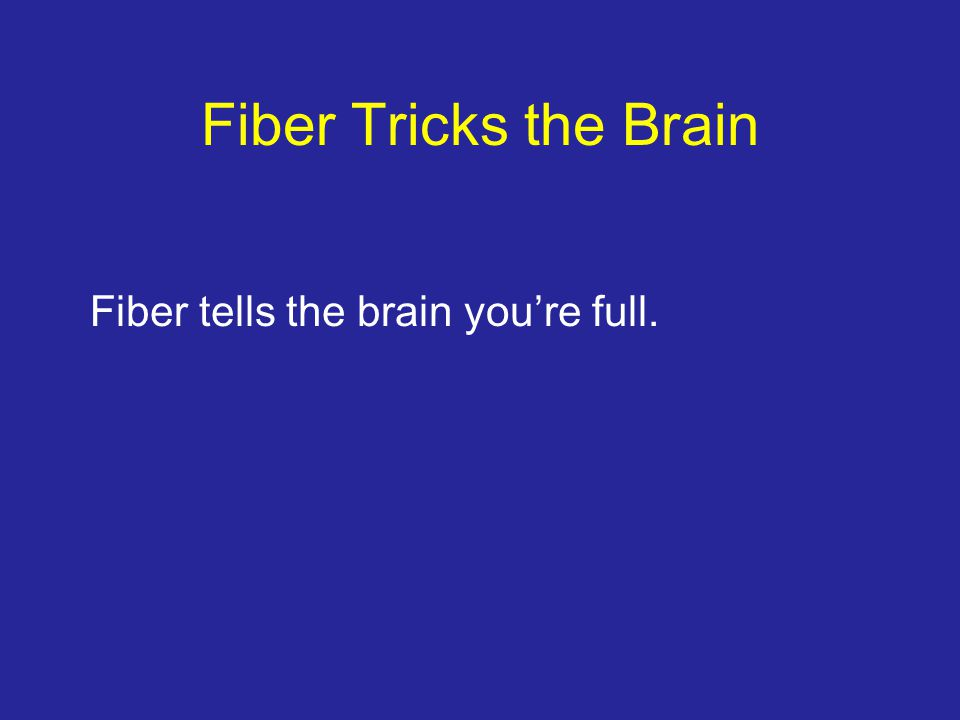 Fiber Tricks the Brain Fiber tells the brain you're full.