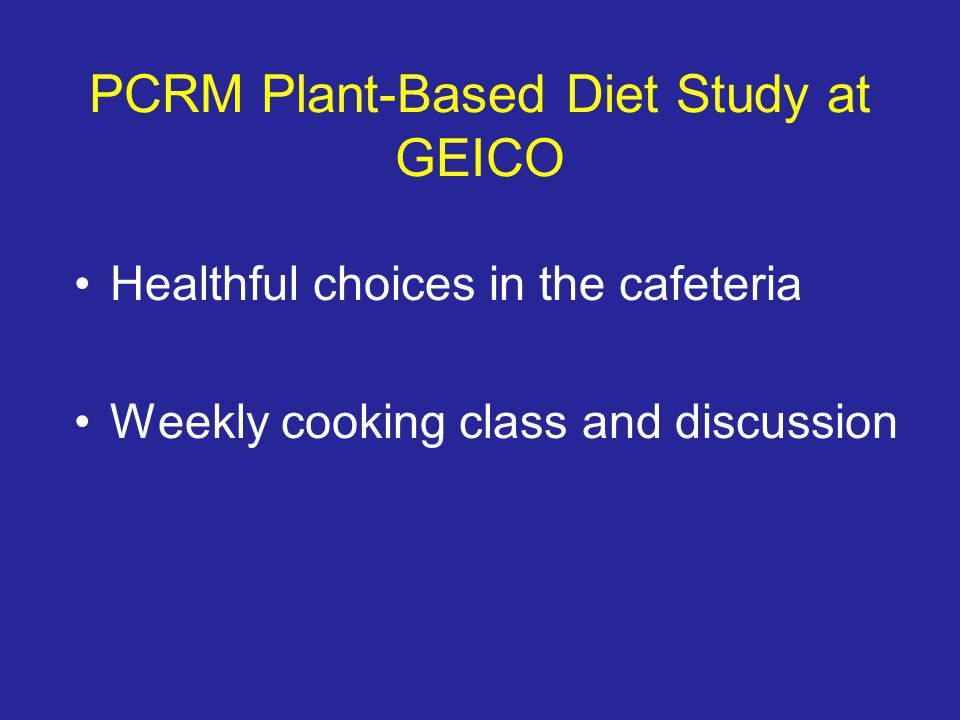 PCRM Plant-Based Diet Study at GEICO Healthful choices in the cafeteria Weekly cooking class and discussion