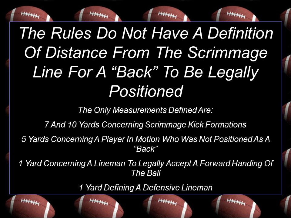 "The Rules Do Not Have A Definition Of Distance From The Scrimmage Line For A ""Back"" To Be Legally Positioned The Only Measurements Defined Are: 7 And"