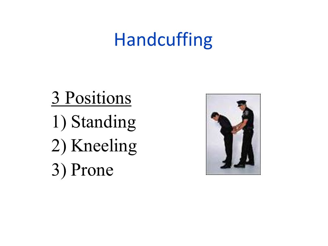 Handcuffing 3 Positions 1) Standing 2) Kneeling 3) Prone