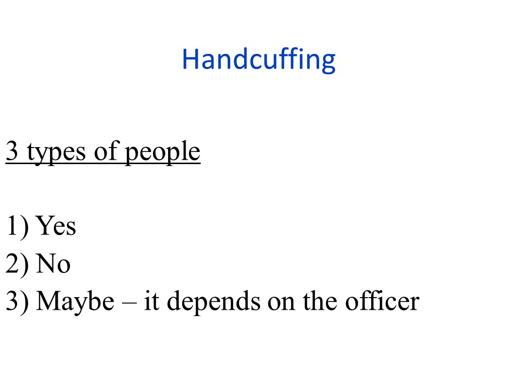 Handcuffing 3 types of people 1) Yes 2) No 3) Maybe – it depends on the officer