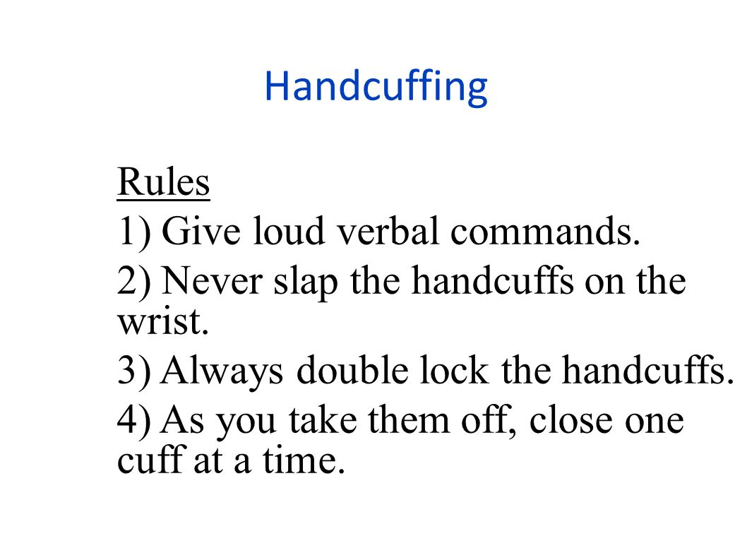 Handcuffing Rules 1) Give loud verbal commands.2) Never slap the handcuffs on the wrist.