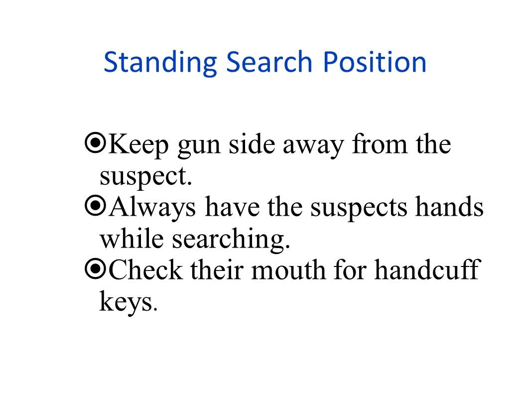 Standing Search Position  Keep gun side away from the suspect.