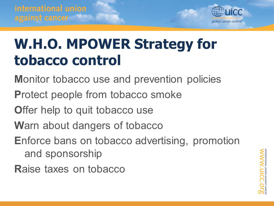 W.H.O. MPOWER Strategy for tobacco control Monitor tobacco use and prevention policies Protect people from tobacco smoke Offer help to quit tobacco us