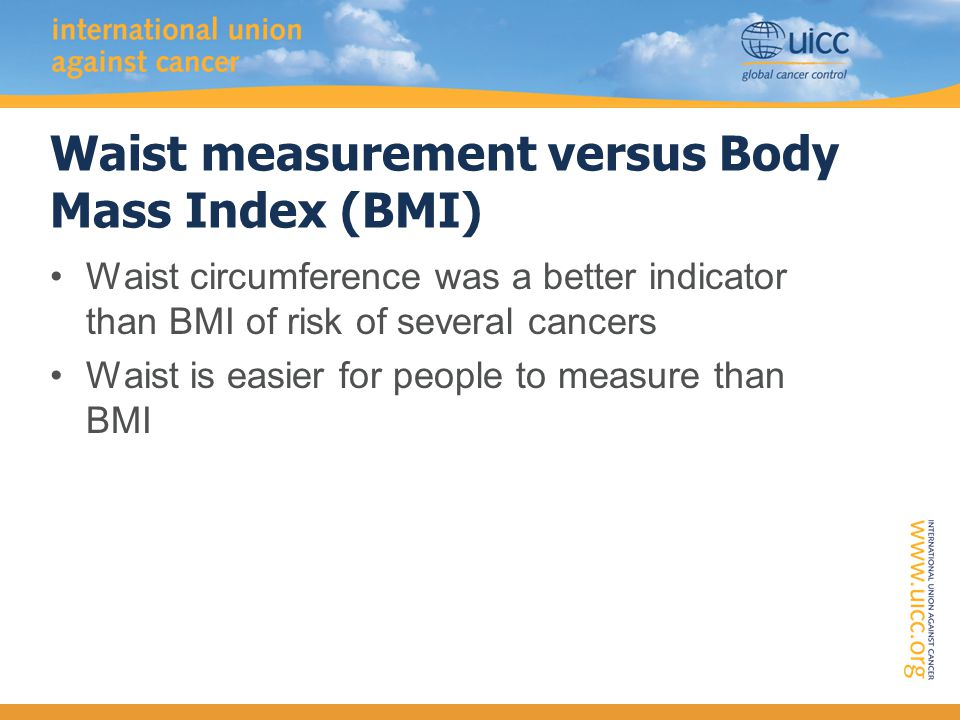 Waist measurement versus Body Mass Index (BMI) Waist circumference was a better indicator than BMI of risk of several cancers Waist is easier for people to measure than BMI