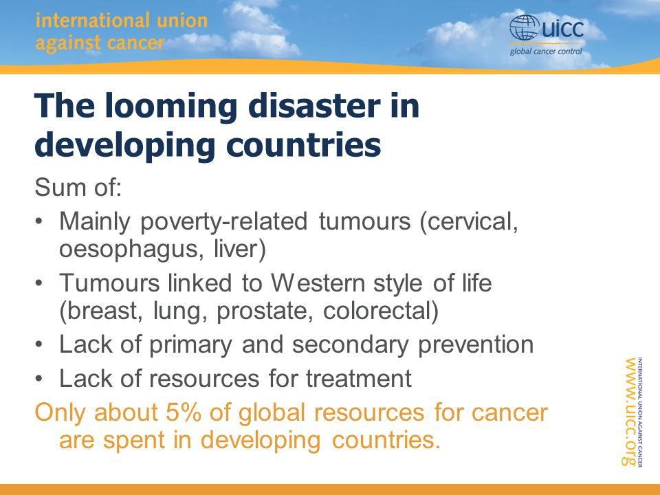 The looming disaster in developing countries Sum of: Mainly poverty-related tumours (cervical, oesophagus, liver) Tumours linked to Western style of life (breast, lung, prostate, colorectal) Lack of primary and secondary prevention Lack of resources for treatment Only about 5% of global resources for cancer are spent in developing countries.