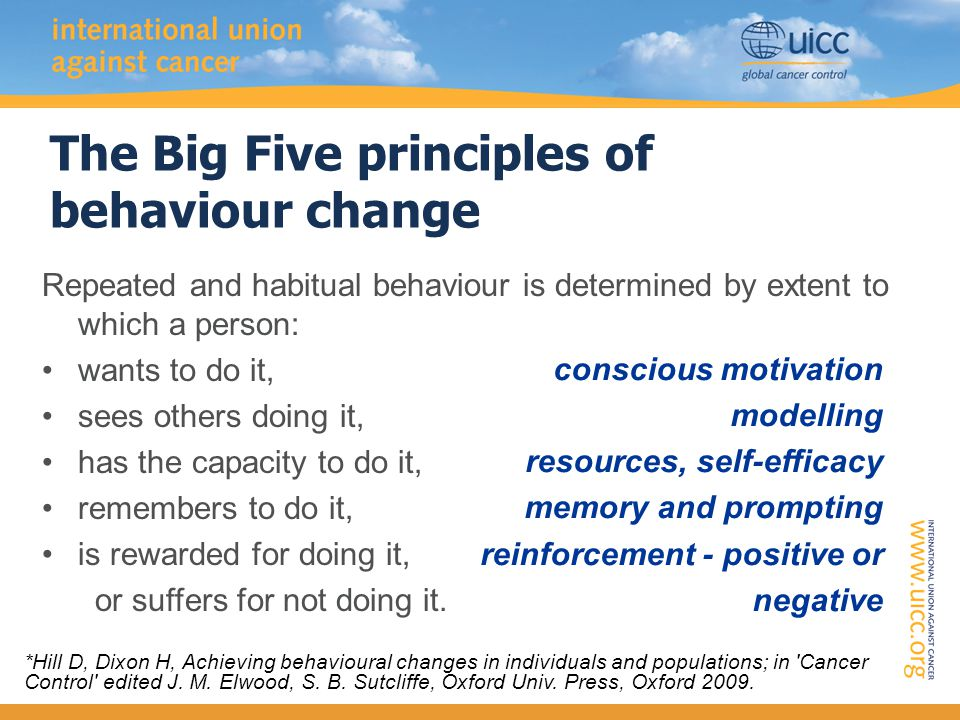 The Big Five principles of behaviour change Repeated and habitual behaviour is determined by extent to which a person: wants to do it, sees others doing it, has the capacity to do it, remembers to do it, is rewarded for doing it, or suffers for not doing it.