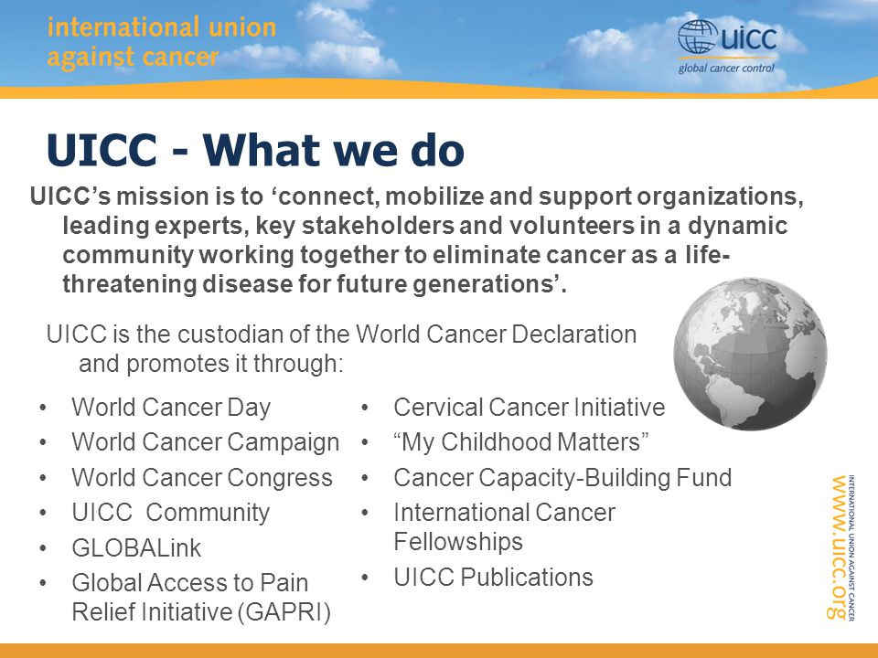 World Cancer Declaration (2008) 'A global call to action to help substantially reduce the global cancer burden by 2020 and increase cancer s visibility on the international political agenda.' Priority actions at local and national levels.