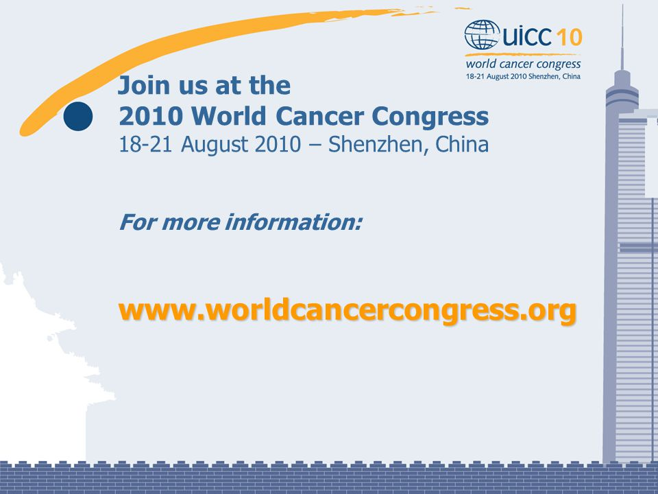 Join us at the 2010 World Cancer Congress 18-21 August 2010 – Shenzhen, China For more information:www.worldcancercongress.org