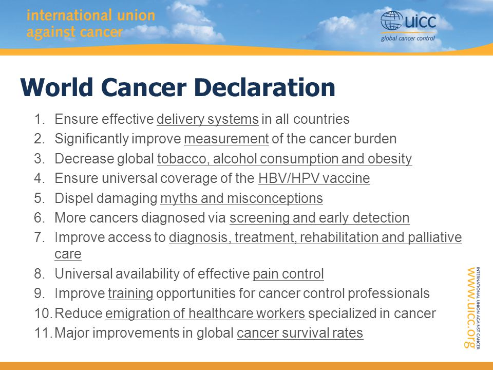World Cancer Declaration: 11 Targets PREVENTIVE –Tobacco, obesity, alcohol –Vaccination THERAPEUTIC –Early detection- screening, public and professional awareness –Access - diagnosis, first-line treatment, support, rehabilitation, palliation –Pain control ENABLING –Delivery systems – national and international –Measurement – size of problem, targets, progress –Public attitudes –Training –Workforce retention OUTCOMES –Incidence, survival, mortality